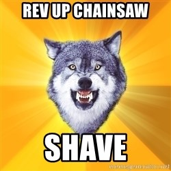 Courage Wolf - rev up chainsaw shave