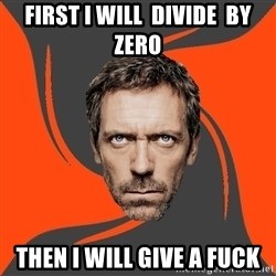 AngryDoctor - first I will  divide  by zero then i will give a fuck