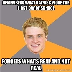 Advice Peeta - remembers what katniss wore the first day of school forgets what's real and not real