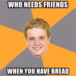 Advice Peeta - Who needs FriEnds When you haVe bread