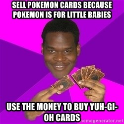 Cunning Black Strategist - sell pokemon cards because pokemon is for little babies use the money to buy yuh-gi-oh cards