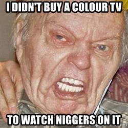 Grumpy Grandpa - I DIDN'T BUY A COLOUR TV TO WATCH NIGGERS ON IT