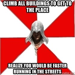 Assassin's Creed - CLIMB ALL BUILDINGS TO GET TO THE PLACE REALIZE YOU WOULD BE FASTER RUNNING IN THE STREETS