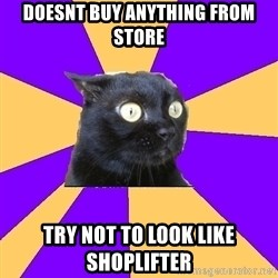 Anxiety Cat - doesnt buy anything from store try not to look like shoplifter