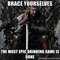 Eddard Stark - BRACE YOURSELVES THE MOST EPIC DRINKING GAME IS DONE