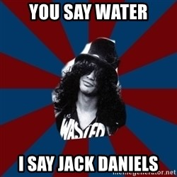 slashthememe - you say water i say jack daniels