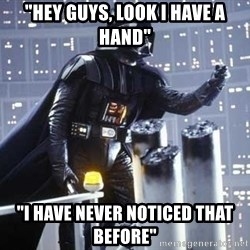 "Darth Vader Shaking Fist - ""hey guys, look i have a hand"" ""i have never noticed that before"""