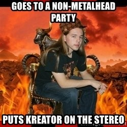 ScumBag MetalHead - goes to a non-metalhead party puts kreator on the stereo
