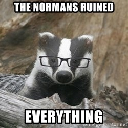 Nerdy Badger - the normans ruined everything