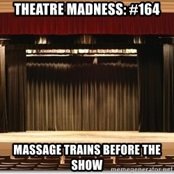 Theatre Madness - Theatre madness: #164 Massage trains before the show