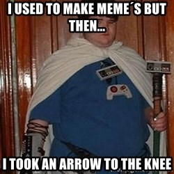 Fat nerd - i used to make meme´s but then... i took an arrow to the knee