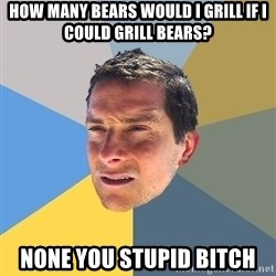 Bear Grylls - how many bears would i grill if i could grill bears? none you stupid bitch