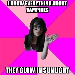 Idiot Nerd Girl - i know everything about vampires they glow in sunlight