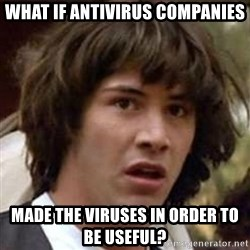 Conspiracy Keanu - What if antivirus companies made the viruses in order to be useful?