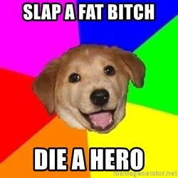 Advice Dog - slap a fat bitch die a hero