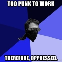 Black Bloc Advice Guy - too punk to work therefore, oppressed.