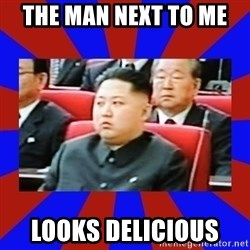kim jong un - the Man next to me  looks Delicious