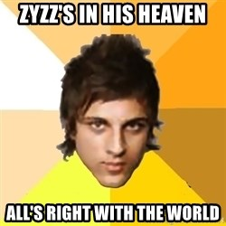 Zyzzlol - ZYZZ'S IN HIS HEAVEN ALL's RIGHT WITH THE WORLD