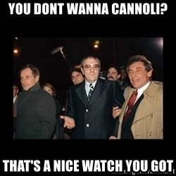 Misunderstood Italian Americans  - You dont wanna cannoli? that's a nice watch you got