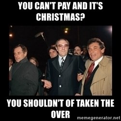 Misunderstood Italian Americans  - you can't pay and it's christmas? you shouldn't of taken the over