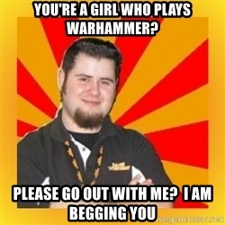 Games Workshop Guy - You're a girl Who Plays Warhammer? Please go out with me?  I am begging you