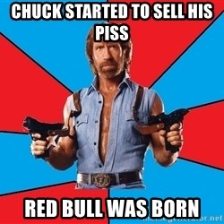 Chuck Norris  - Chuck started to sell his piss red bull was born