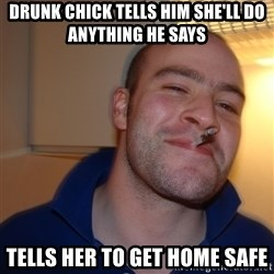 Good Guy Greg - Drunk chick tells him she'll do anything he says Tells her to get home safe