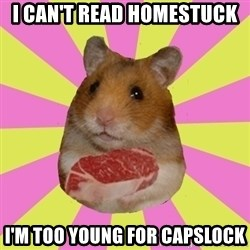 The Confused Hamsteak - i can't read homestuck i'm too young for capslock