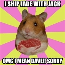 The Confused Hamsteak - i ship jade with jack omg i mean dave!! sorry