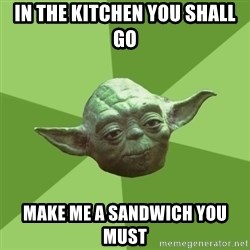 Advice Yoda Gives - in the kitchen you shall go make me a sandwich you must