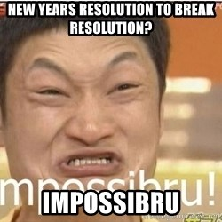 Impossibru Guy - New Years resolution to break resolution? IMPOSSIBRU