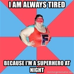 Superhero Looser - I AM ALWAYS TIRED BECAUSE I'M A SUPERHERO AT NIGHT