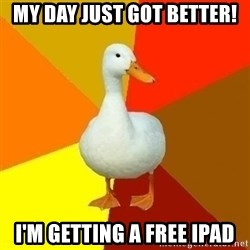 Technologically Impaired Duck - My day just got better! I'm getting a free ipad