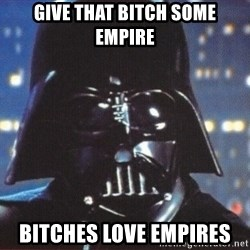 Darth Vader - give that bitch some empire bitches love empires