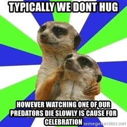 typically_we - typically we dont hug however watching one of our predators die slowly is cause for celebration