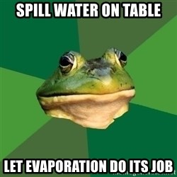 Foul Bachelor Frog - Spill water on table Let evaporation do its job