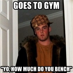 "Scumbag Steve - goes to gym ""Yo, how much do you bench"""