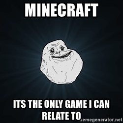Forever Alone - Minecraft Its the only game i can relate to
