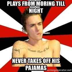 Douchebag Gamer - Plays from moring till night never takes off his pajamas