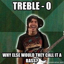 Progressive Bassist - treble - 0 why else would they call it a bass?