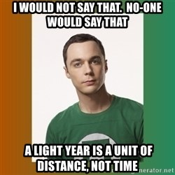 sheldon cooper  - I would not say that.  No-one would say that  A LIGHT YEAR IS A UNIT OF DISTANCE, NOT TIME