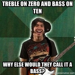 Progressive Bassist - treble on zero and bass on ten why else would they call it a bass?