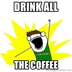 ALL THE THINGS TOBY - Drink all  the coffee