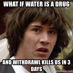 Conspiracy Keanu - What if water is a drug and withdrawl kills us in 3 days