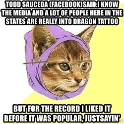 Hipster Cat - Todd Sauceda (Facebook)said:I know the media and a lot of people here in the states are really into Dragon Tattoo but for the record I liked it before it was popular, justsayin'
