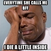 crying black man - Everytime she calls me bff I die a little inside