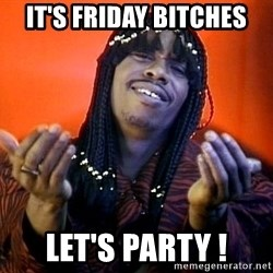 Rick James its friday - It's Friday Bitches Let's Party !