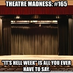"""Theatre Madness - Theatre madness: #165 """"It's hell week"""" is all you ever have to say."""