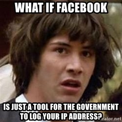 Conspiracy Keanu - what if facebook is just a tool for the government to log your ip address?