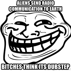 Problem Trollface - Aliens send radio communication to earth bitches think its dubstep